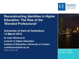 Dr Celia Whitchurch Lecturer in Higher Education Institute of Education, University of London