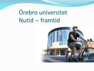 Örebro universitet Nutid -- framtid