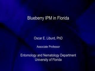 Blueberry IPM in Florida Oscar E. Liburd, PhD Associate Professor