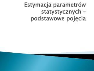 Estymacja parametrów statystycznych – podstawowe pojęcia