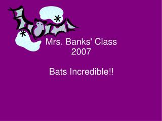 Mrs. Banks' Class 2007 Bats Incredible!!