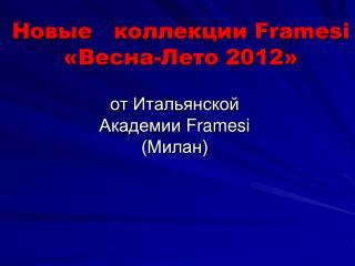 Новые   коллекции  Framesi   «Весна-Лето 2012»