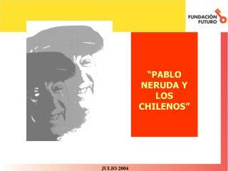 """""""PABLO NERUDA Y LOS CHILENOS"""""""