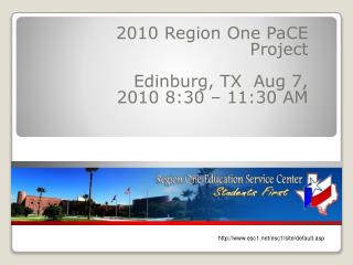 2010 Region One  PaCE  Project Edinburg, TX  Aug 7, 2010 8:30 – 11:30 AM