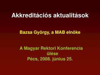 Akkreditációs aktualitások Bazsa György, a MAB elnöke A Magyar Rektori Konferencia ülése