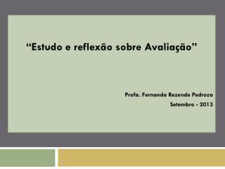 """""""Estudo e reflexão sobre Avaliação"""" Profa . Fernanda Rezende  Pedroza Setembro - 2013"""