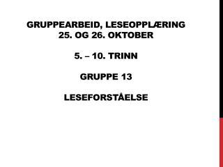 Gruppearbeid, Leseopplæring 25. og 26. oktober 5. – 10. trinn gruppe  13 leseforståelse