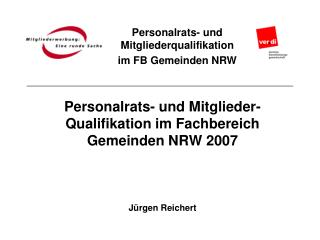 Personalrats- und Mitglieder- Qualifikation im Fachbereich Gemeinden NRW 2007 Jürgen Reichert