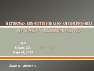 REFORMAS CONSTITUCIONALES EN COMPETENCIA ECONÓMICA Y TELECOMUNICACIONES