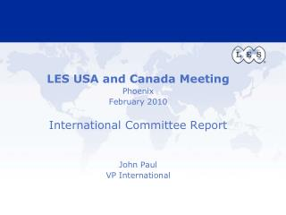 LES USA and Canada Meeting Phoenix February 2010 International Committee Report John Paul