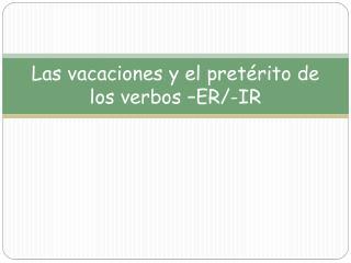 Las  vacaciones  y el  pretérito  de los  verbos  –ER/-IR