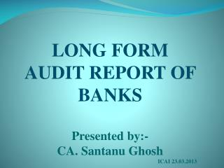 LONG FORM AUDIT REPORT OF BANKS Presented by:-  CA. Santanu Ghosh 						ICAI 23.03.2013