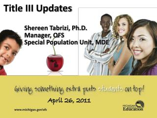 Title III Updates Shereen Tabrizi, Ph.D. Manager, OFS Special Population Unit, MDE