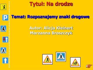 Tytuł: Na drodze Temat: Rozpoznajemy znaki drogowe Autor: Alicja Kleinert Marzanna Broszczyk