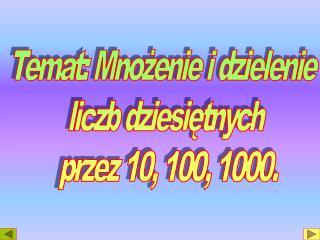 Temat: Mnożenie i dzielenie  liczb dziesiętnych  przez 10, 100, 1000.