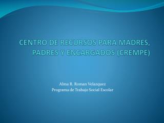 CENTRO DE RECURSOS PARA MADRES, PADRES Y ENCARGADOS CREMPE