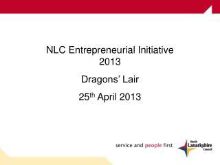 NLC Entrepreneurial Initiative 2013  Dragons' Lair 25 th  April 2013