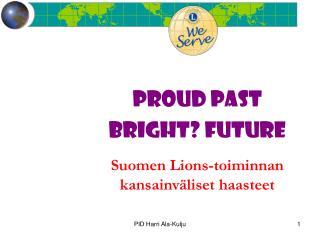 PROUD PAST BRIGHT? FUTURE Suomen Lions-toiminnan  kansainväliset haasteet