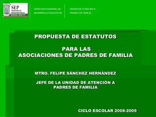 PROPUESTA DE ESTATUTOS   PARA LAS  ASOCIACIONES DE PADRES DE FAMILIA   MTRO. FELIPE S NCHEZ HERN NDEZ  JEFE DE LA UNIDAD