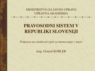 MINISTRSTVO ZA JAVNO UPRAVO UPRAVNA AKADEMIJA   PRAVOSODNI SISTEM V REPUBLIKI SLOVENIJI  Priprava na strokovni izpit za