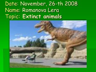 Date:  November, 26-th 2008 Name:  Romanova Lera Topic:  Extinct animals