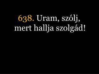638.  Uram, szólj, mert hallja szolgád!