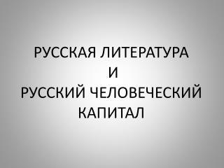 РУССКАЯ ЛИТЕРАТУРА  И  РУССКИЙ ЧЕЛОВЕЧЕСКИЙ КАПИТАЛ
