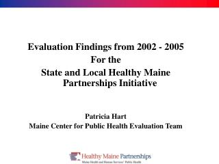 Evaluation Findings from 2002 - 2005 For the   State and Local Healthy Maine Partnerships Initiative   Patricia Hart Mai