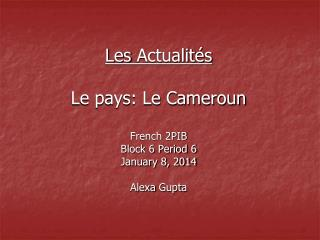 Les  Actualités Le pays: Le Cameroun French 2PIB Block 6 Period 6 January 8, 2014 Alexa  Gupta