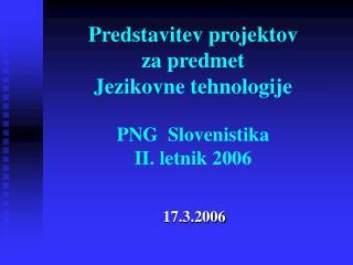Predstavitev projektov  za predmet  Jezikovne tehnologije PNG  Slovenistika II. letnik 2006