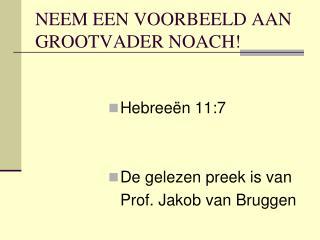 NEEM EEN VOORBEELD AAN GROOTVADER NOACH!