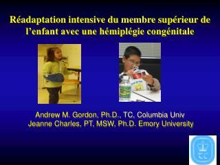 R adaptation intensive du membre sup rieur de l enfant avec une h mipl gie cong nitale       Andrew M. Gordon, Ph.D., TC