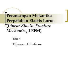 Perancangan Mekanika Perpatahan Elastis Lurus  ( Linear Elastic Fracture Mechanics , LEFM)