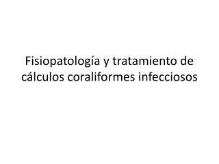 Fisiopatología y tratamiento de cálculos coraliformes infecciosos