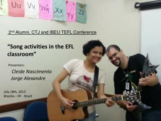 """Song activities in the EFL classroom"" Presenters: Cleide Nascimento    Jorge  Alexandre"