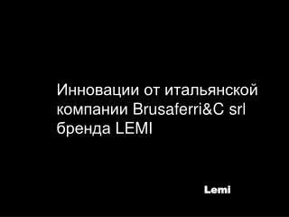 Инновации от итальянской компании  Brusaferri&C srl бренда  LEMI
