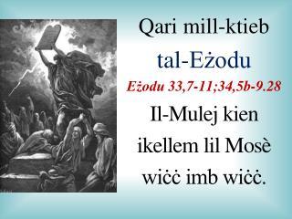 Qari  mill-ktieb  tal-Eżodu Eżodu  3 3 , 7-11;34,5b-9.28 Il-Mulej kien  ikellem lil Mos è
