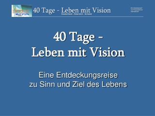 40 Tage -  Leben mit Vision Eine Entdeckungsreise  zu Sinn und Ziel des Lebens