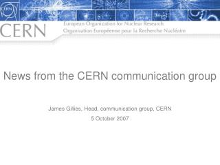News from the CERN communication group James Gillies, Head, communication group, CERN