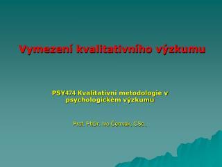 PSY 474  Kvalitativní metodologie v psychologickém výzkumu Prof. PhDr. Ivo Čermák, CSc.,