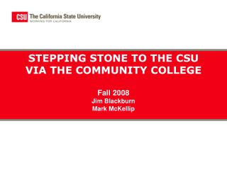 STEPPING STONE TO THE CSU VIA THE COMMUNITY COLLEGE Fall 2008 Jim Blackburn Mark McKellip