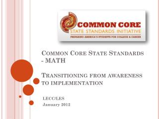 Common Core State Standards - MATH Transitioning from awareness to implementation
