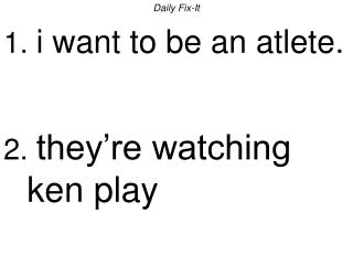 Daily Fix-It 1.  i want to be an atlete. 2.  they're watching ken play