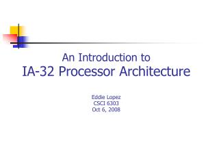 An Introduction to  IA-32 Processor Architecture Eddie Lopez CSCI 6303 Oct 6, 2008