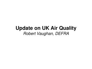 Update on UK Air Quality Robert Vaughan, DEFRA