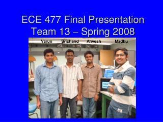 ECE 477 Final Presentation Team 13  ?  Spring 2008