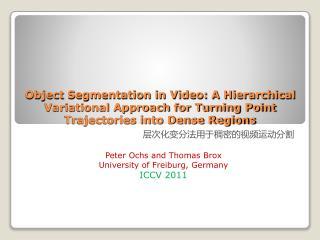层次化变分法用于稠密的视频运动分割 Peter Ochs and Thomas Brox University of Freiburg, Germany ICCV  2011