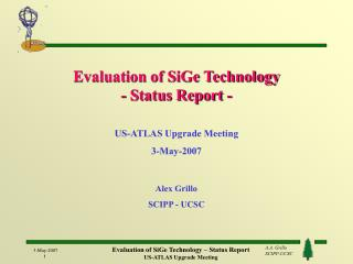 Evaluation of SiGe Technology - Status Report - US-ATLAS Upgrade Meeting 3-May-2007 Alex Grillo