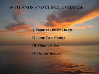 I. Forms of Climate Change II . Long-Term Change  III. Climate Cycles IV. Human- Induced