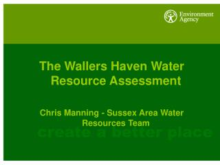 The Wallers Haven Water Resource Assessment Chris Manning - Sussex Area Water Resources Team
